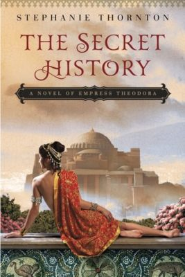 The Secret History: A Novel of Empress Theodora by Stephanie Thornton
